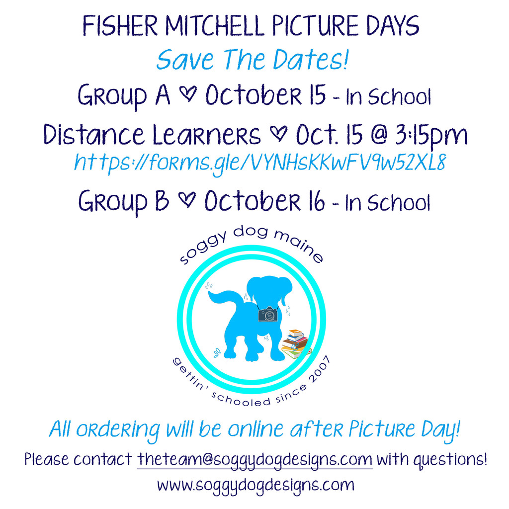FISHER-MITCHELL PICTURE DAYS Save The Dates! Group A - October 15 – In School Distance Learners – October 15 @3:15pm https://forms.gle/VYNHsKKwFV9w52XL8 Group B - October 16 – In School  Soggy dog maine gettin' scholled since 2007  All ordering will be online after Picture Day! Please contact theteam@soggydogdesigns.com with questions! www.soggydogdesigns.com